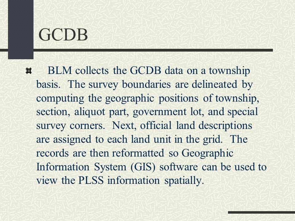 GCDB BLM collects the GCDB data on a township basis. The survey boundaries are delineated by computing the geographic positions of township, section,