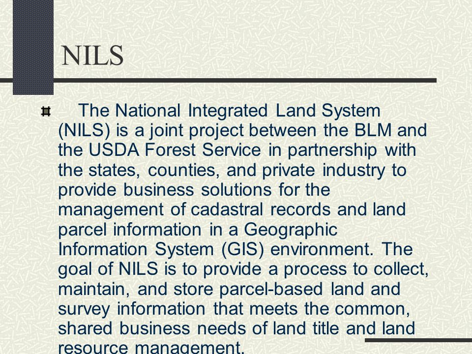 NILS The National Integrated Land System (NILS) is a joint project between the BLM and the USDA Forest Service in partnership with the states, countie