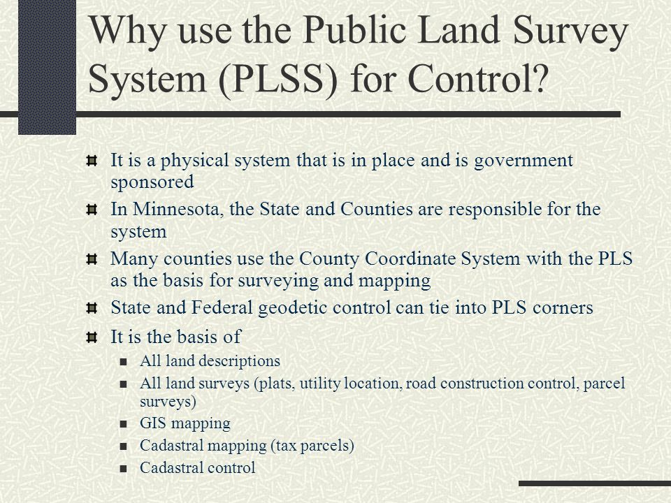 Why use the Public Land Survey System (PLSS) for Control? It is a physical system that is in place and is government sponsored In Minnesota, the State