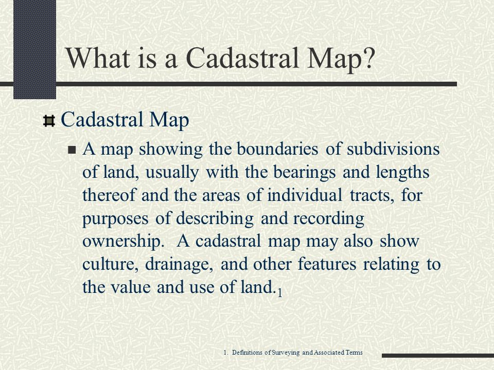 What is a Cadastral Map? Cadastral Map A map showing the boundaries of subdivisions of land, usually with the bearings and lengths thereof and the are