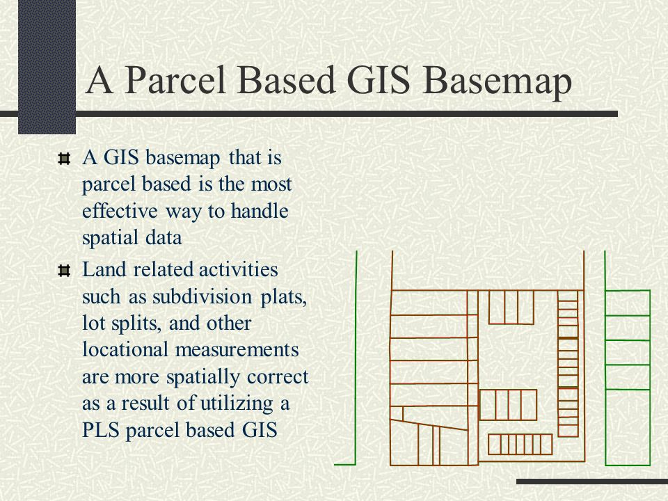 A Parcel Based GIS Basemap A GIS basemap that is parcel based is the most effective way to handle spatial data Land related activities such as subdivi