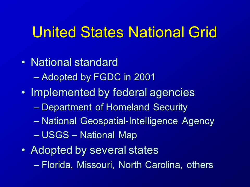 United States National Grid National standardNational standard –Adopted by FGDC in 2001 Implemented by federal agenciesImplemented by federal agencies