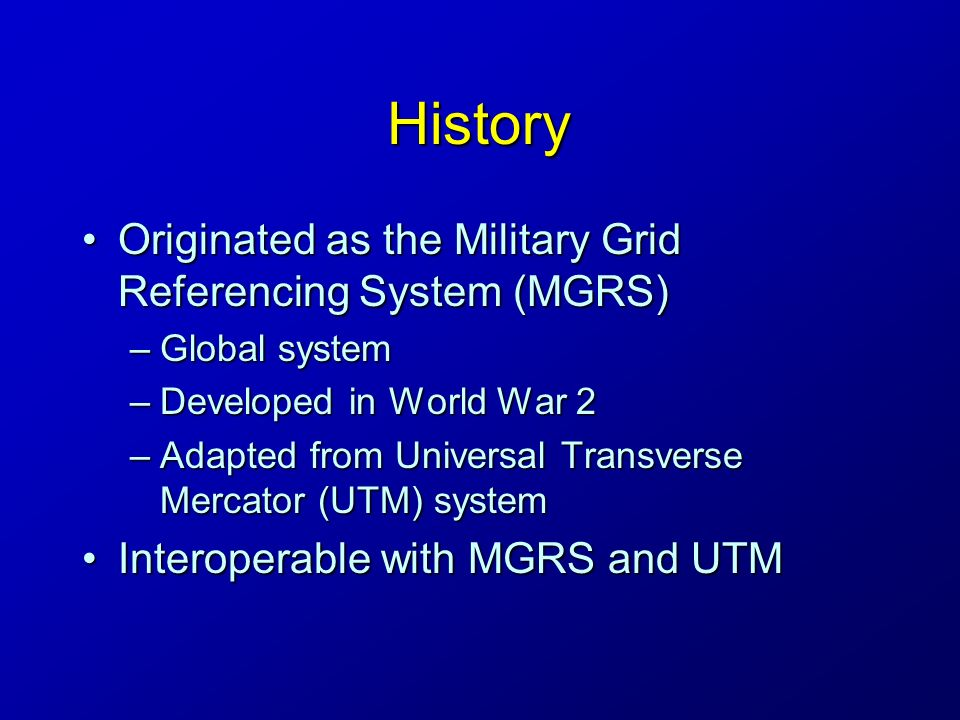 History Originated as the Military Grid Referencing System (MGRS)Originated as the Military Grid Referencing System (MGRS) –Global system –Developed in World War 2 –Adapted from Universal Transverse Mercator (UTM) system Interoperable with MGRS and UTMInteroperable with MGRS and UTM