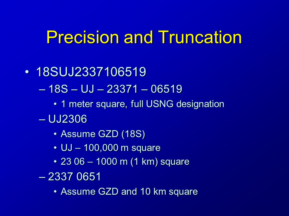Precision and Truncation 18SUJ233710651918SUJ2337106519 –18S – UJ – 23371 – 06519 1 meter square, full USNG designation1 meter square, full USNG designation –UJ2306 Assume GZD (18S)Assume GZD (18S) UJ – 100,000 m squareUJ – 100,000 m square 23 06 – 1000 m (1 km) square23 06 – 1000 m (1 km) square –2337 0651 Assume GZD and 10 km squareAssume GZD and 10 km square