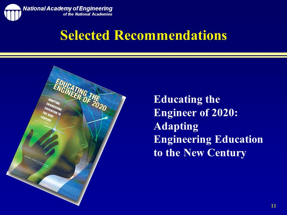 National Academy of Engineering of the National Academies 11 Selected Recommendations Educating the Engineer of 2020: Adapting Engineering Education to the New Century