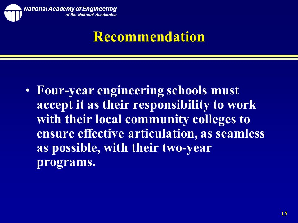 National Academy of Engineering of the National Academies 15 Recommendation Four-year engineering schools must accept it as their responsibility to work with their local community colleges to ensure effective articulation, as seamless as possible, with their two-year programs.