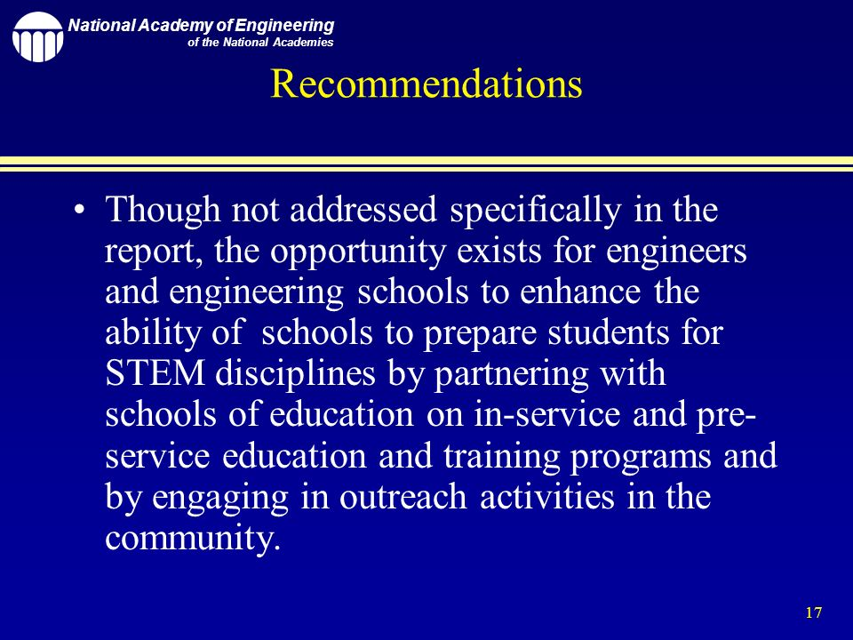National Academy of Engineering of the National Academies 17 Recommendations Though not addressed specifically in the report, the opportunity exists for engineers and engineering schools to enhance the ability of schools to prepare students for STEM disciplines by partnering with schools of education on in-service and pre- service education and training programs and by engaging in outreach activities in the community.