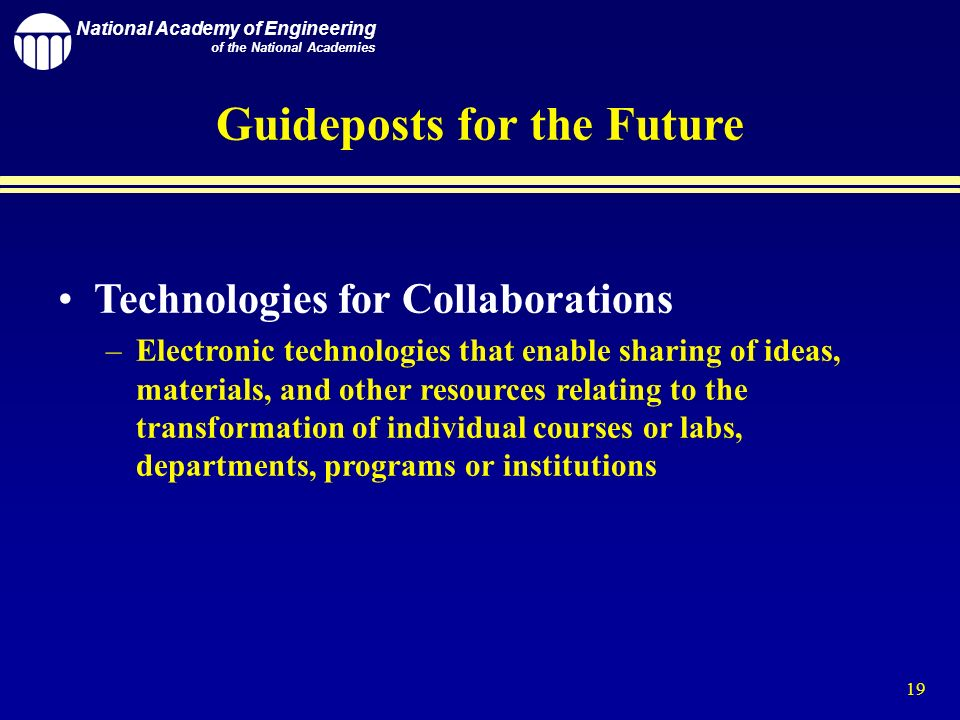 National Academy of Engineering of the National Academies 19 Guideposts for the Future Technologies for Collaborations –Electronic technologies that enable sharing of ideas, materials, and other resources relating to the transformation of individual courses or labs, departments, programs or institutions