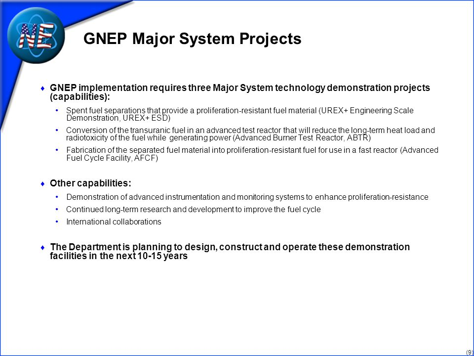(9) GNEP Major System Projects GNEP implementation requires three Major System technology demonstration projects (capabilities): Spent fuel separation