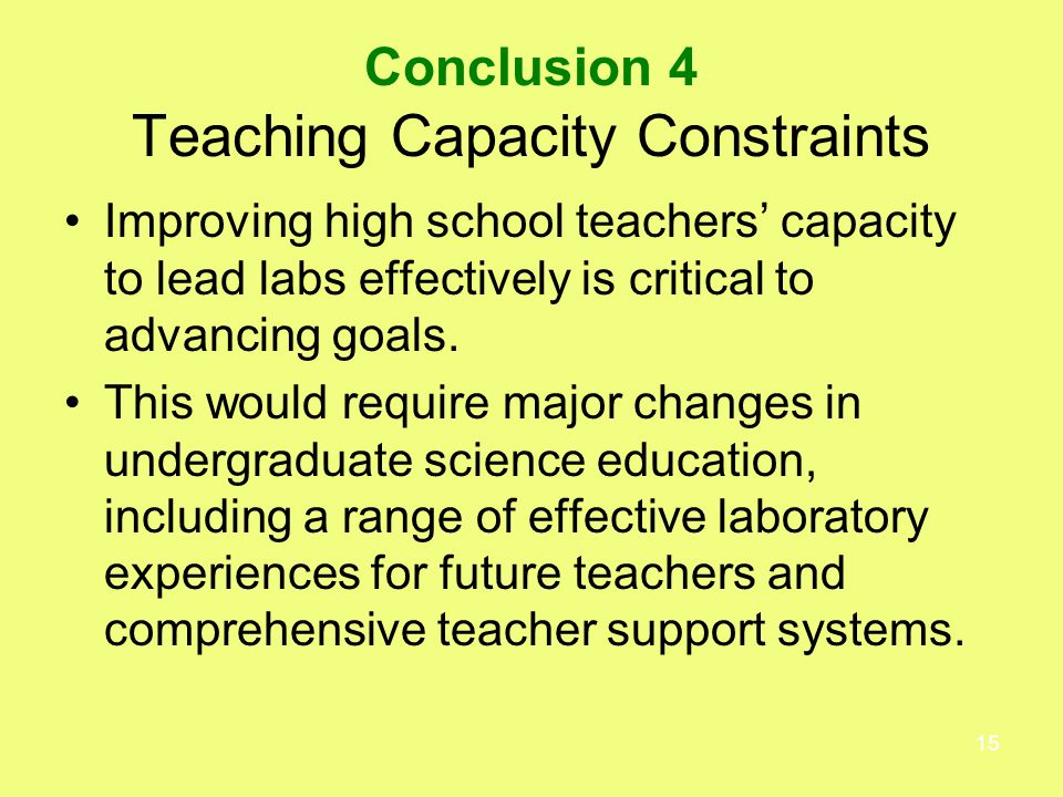 15 Conclusion 4 Teaching Capacity Constraints Improving high school teachers capacity to lead labs effectively is critical to advancing goals.