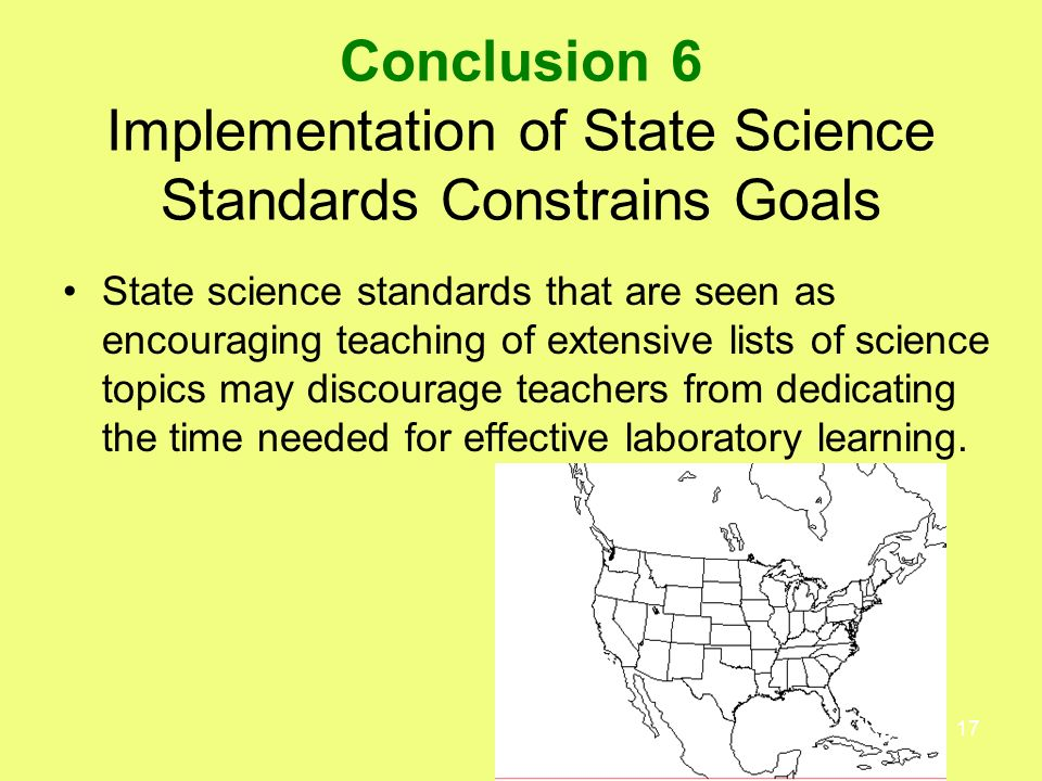 17 Conclusion 6 Implementation of State Science Standards Constrains Goals State science standards that are seen as encouraging teaching of extensive lists of science topics may discourage teachers from dedicating the time needed for effective laboratory learning.