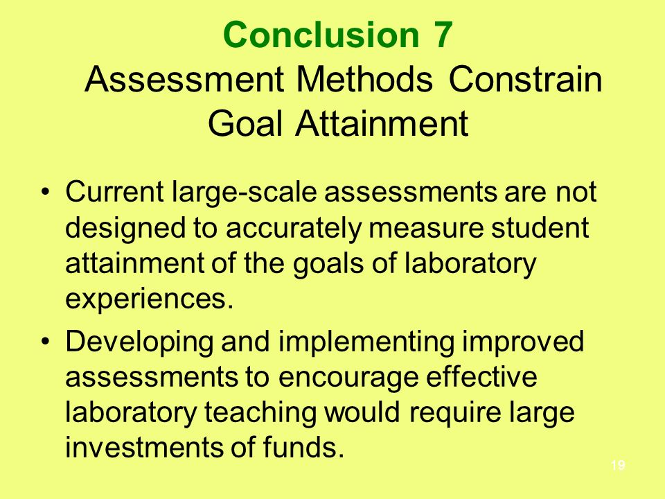 19 Conclusion 7 Assessment Methods Constrain Goal Attainment Current large-scale assessments are not designed to accurately measure student attainment of the goals of laboratory experiences.