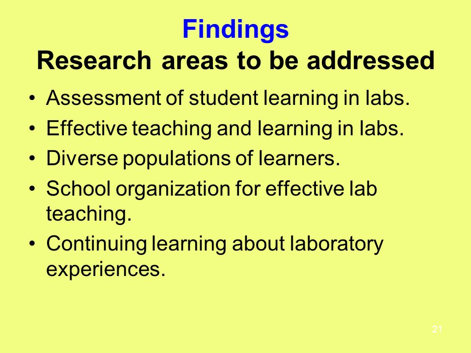 21 Findings Research areas to be addressed Assessment of student learning in labs.