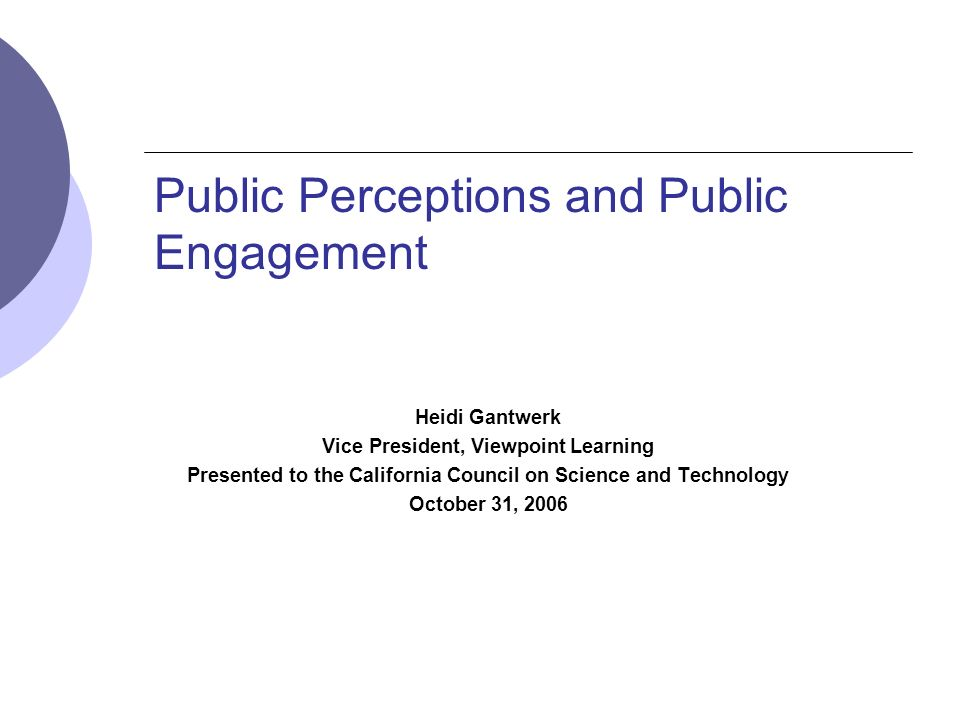 Public Perceptions and Public Engagement Heidi Gantwerk Vice President, Viewpoint Learning Presented to the California Council on Science and Technology October 31, 2006