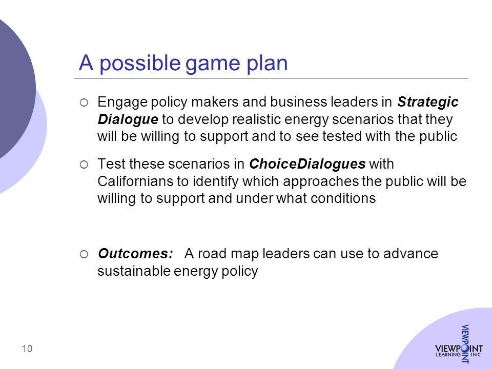 10 A possible game plan Engage policy makers and business leaders in Strategic Dialogue to develop realistic energy scenarios that they will be willing to support and to see tested with the public Test these scenarios in ChoiceDialogues with Californians to identify which approaches the public will be willing to support and under what conditions Outcomes: A road map leaders can use to advance sustainable energy policy