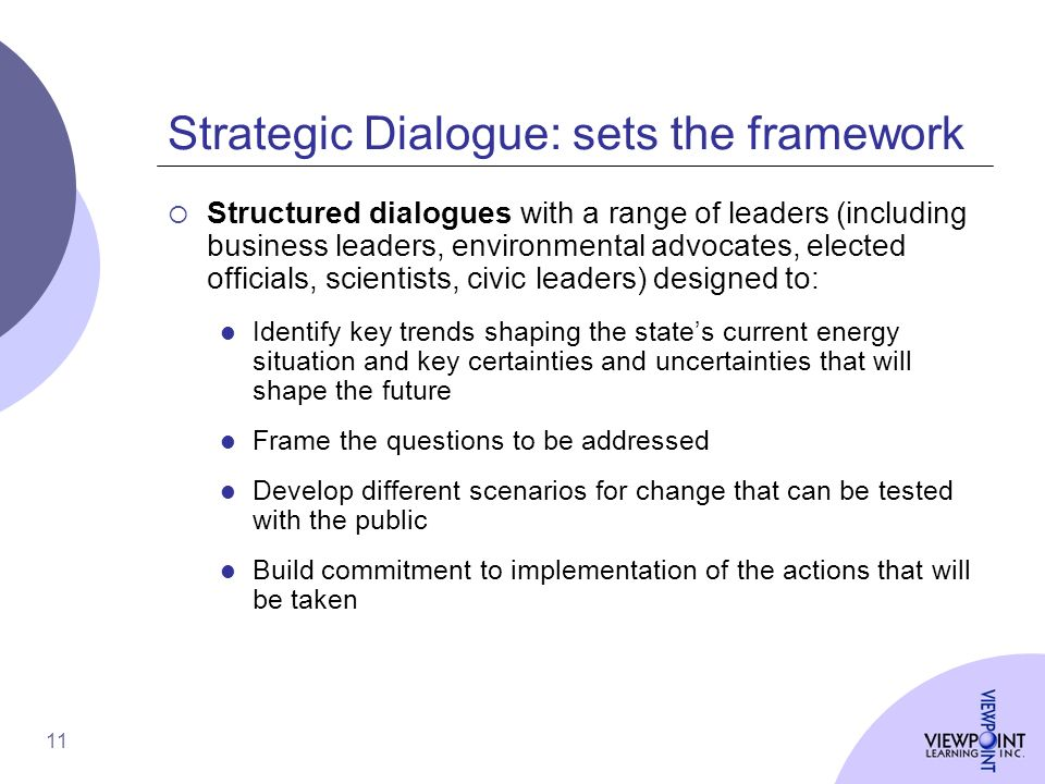 11 Strategic Dialogue: sets the framework Structured dialogues with a range of leaders (including business leaders, environmental advocates, elected officials, scientists, civic leaders) designed to: l Identify key trends shaping the states current energy situation and key certainties and uncertainties that will shape the future l Frame the questions to be addressed l Develop different scenarios for change that can be tested with the public l Build commitment to implementation of the actions that will be taken