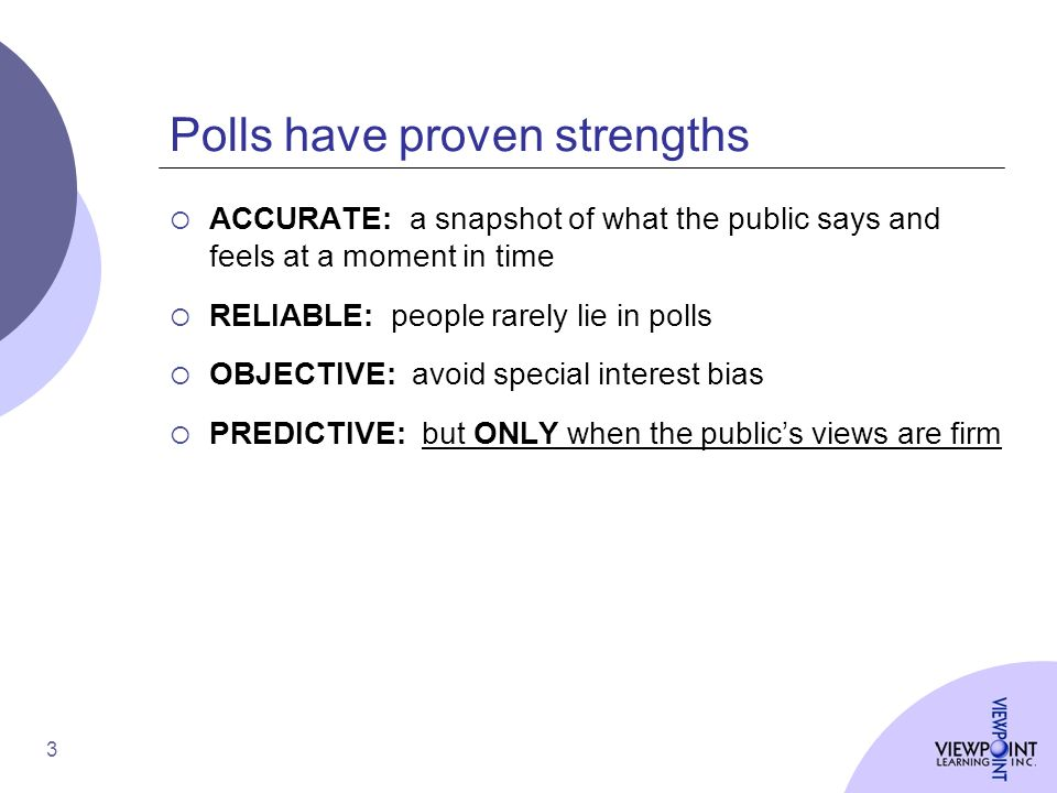 3 Polls have proven strengths ACCURATE: a snapshot of what the public says and feels at a moment in time RELIABLE: people rarely lie in polls OBJECTIVE: avoid special interest bias PREDICTIVE: but ONLY when the publics views are firm