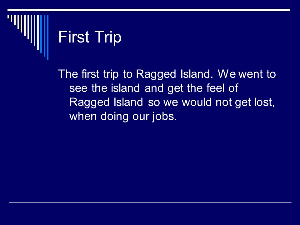First Trip The first trip to Ragged Island. We went to see the island and get the feel of Ragged Island so we would not get lost, when doing our jobs.