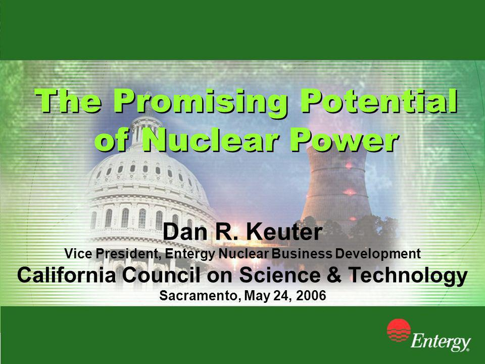 The Promising Potential of Nuclear Power The Promising Potential of Nuclear Power Dan R. Keuter Vice President, Entergy Nuclear Business Development C