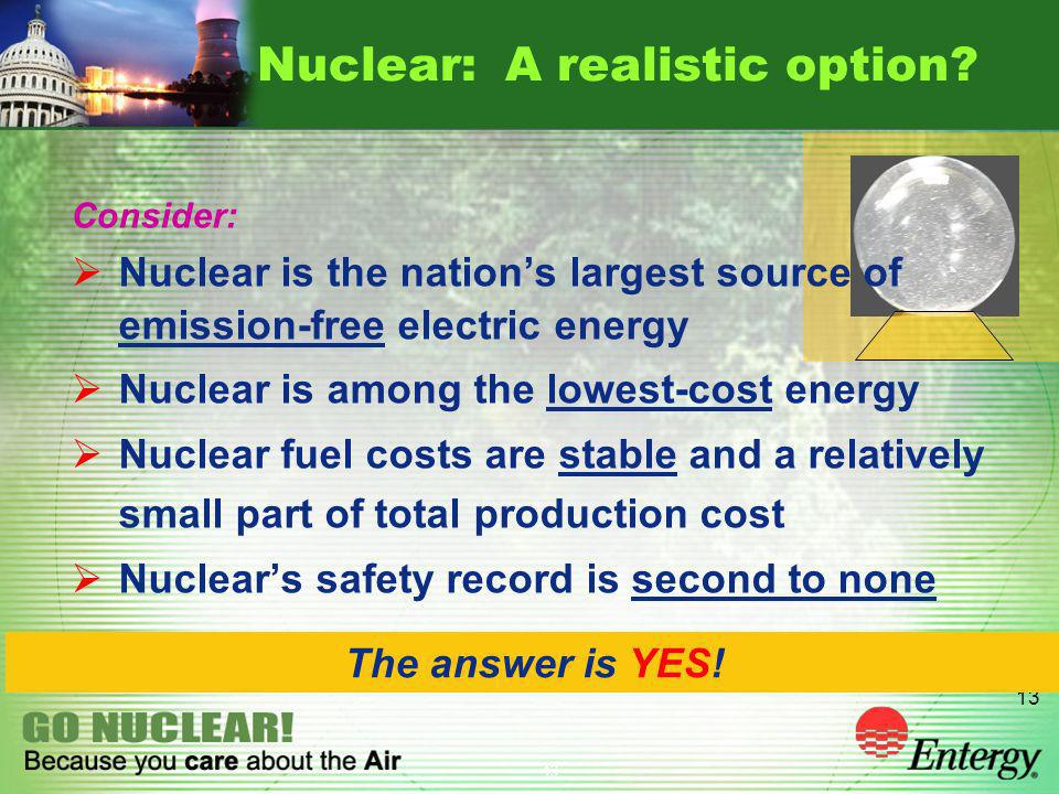 13 Nuclear: A realistic option? The answer is YES! Consider: Nuclear is the nations largest source of emission-free electric energy Nuclear is among t