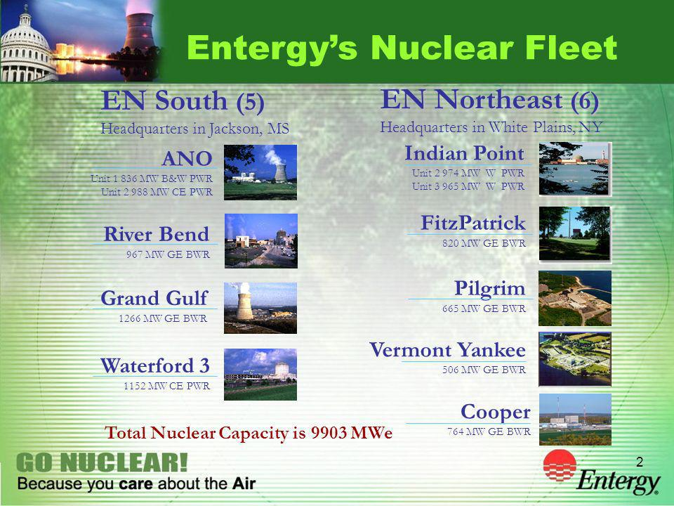 2 Entergys Nuclear Fleet ANO Unit 1 836 MW B&W PWR Unit 2 988 MW CE PWR River Bend 967 MW GE BWR Grand Gulf 1266 MW GE BWR Waterford 3 1152 MW CE PWR Pilgrim 665 MW GE BWR FitzPatrick 820 MW GE BWR Indian Point Unit 2 974 MW W PWR Unit 3 965 MW W PWR Vermont Yankee 506 MW GE BWR EN South (5) Headquarters in Jackson, MS EN Northeast (6) Headquarters in White Plains, NY Cooper 764 MW GE BWR Total Nuclear Capacity is 9903 MWe