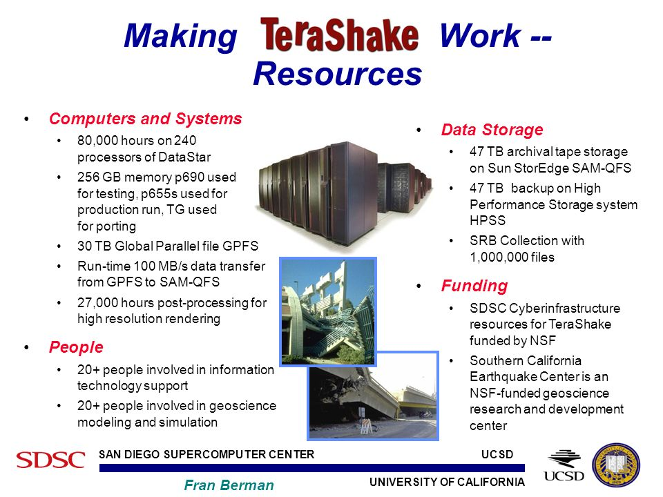UNIVERSITY OF CALIFORNIA SAN DIEGO SUPERCOMPUTER CENTER Fran Berman UCSD Making Terashake Work -- Resources Data Storage 47 TB archival tape storage on Sun StorEdge SAM-QFS 47 TB backup on High Performance Storage system HPSS SRB Collection with 1,000,000 files Funding SDSC Cyberinfrastructure resources for TeraShake funded by NSF Southern California Earthquake Center is an NSF-funded geoscience research and development center Computers and Systems 80,000 hours on 240 processors of DataStar 256 GB memory p690 used for testing, p655s used for production run, TG used for porting 30 TB Global Parallel file GPFS Run-time 100 MB/s data transfer from GPFS to SAM-QFS 27,000 hours post-processing for high resolution rendering People 20+ people involved in information technology support 20+ people involved in geoscience modeling and simulation