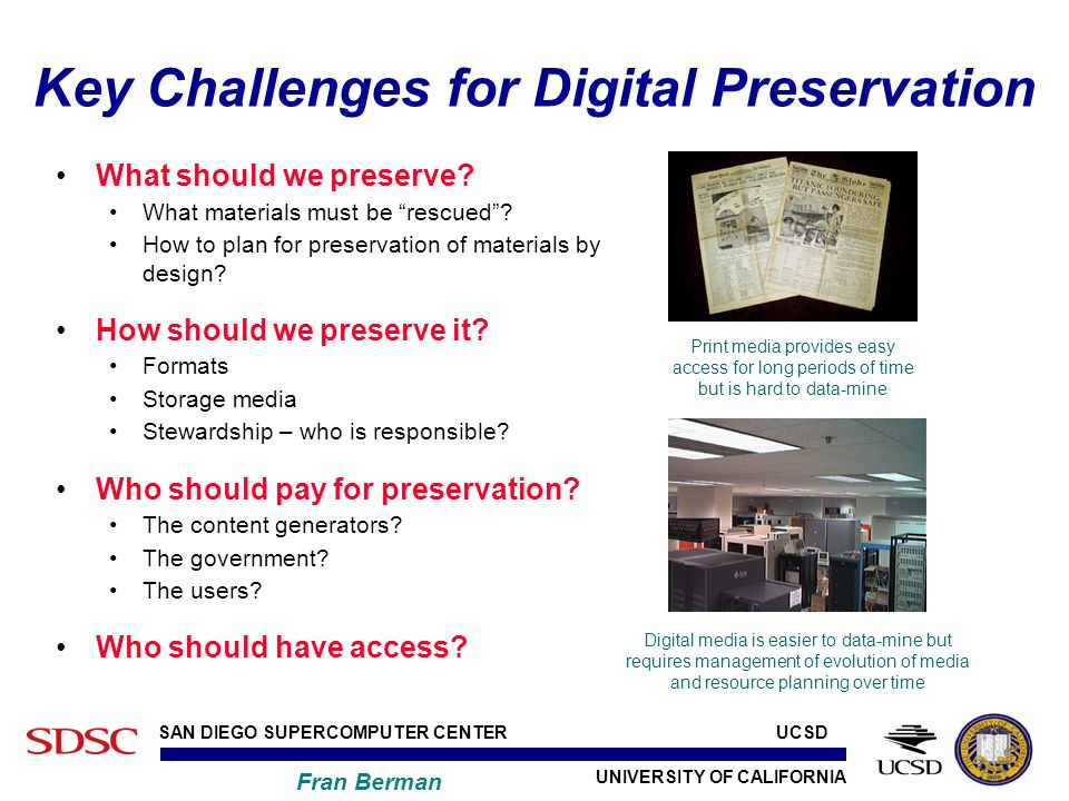 UNIVERSITY OF CALIFORNIA SAN DIEGO SUPERCOMPUTER CENTER Fran Berman UCSD Key Challenges for Digital Preservation What should we preserve.
