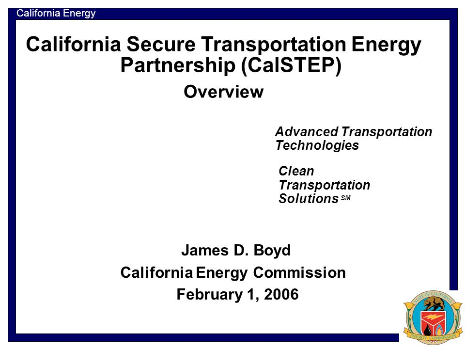 California Energy Commission California Secure Transportation Energy Partnership (CalSTEP) Overview Advanced Transportation Technologies James D.