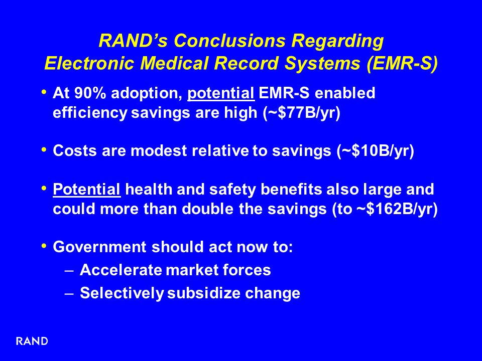 RANDs Conclusions Regarding Electronic Medical Record Systems (EMR-S) At 90% adoption, potential EMR-S enabled efficiency savings are high (~$77B/yr) Costs are modest relative to savings (~$10B/yr) Potential health and safety benefits also large and could more than double the savings (to ~$162B/yr) Government should act now to: –Accelerate market forces –Selectively subsidize change