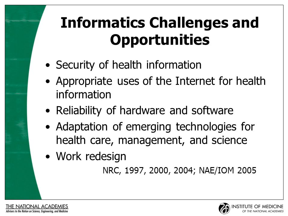 Informatics Challenges and Opportunities Security of health information Appropriate uses of the Internet for health information Reliability of hardware and software Adaptation of emerging technologies for health care, management, and science Work redesign NRC, 1997, 2000, 2004; NAE/IOM 2005