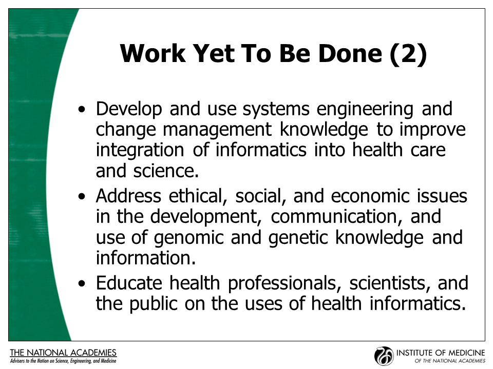 Work Yet To Be Done (2) Develop and use systems engineering and change management knowledge to improve integration of informatics into health care and science.