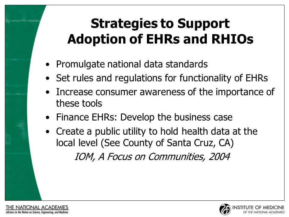 Strategies to Support Adoption of EHRs and RHIOs Promulgate national data standards Set rules and regulations for functionality of EHRs Increase consumer awareness of the importance of these tools Finance EHRs: Develop the business case Create a public utility to hold health data at the local level (See County of Santa Cruz, CA) IOM, A Focus on Communities, 2004