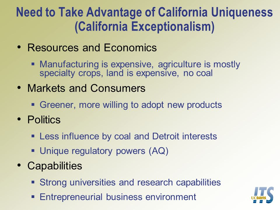 Need to Take Advantage of California Uniqueness (California Exceptionalism) Resources and Economics Manufacturing is expensive, agriculture is mostly specialty crops, land is expensive, no coal Markets and Consumers Greener, more willing to adopt new products Politics Less influence by coal and Detroit interests Unique regulatory powers (AQ) Capabilities Strong universities and research capabilities Entrepreneurial business environment