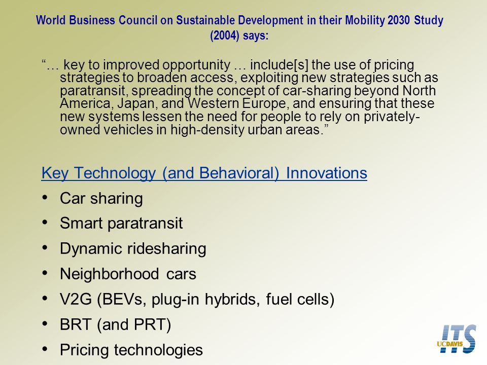 World Business Council on Sustainable Development in their Mobility 2030 Study (2004) says: … key to improved opportunity … include[s] the use of pricing strategies to broaden access, exploiting new strategies such as paratransit, spreading the concept of car-sharing beyond North America, Japan, and Western Europe, and ensuring that these new systems lessen the need for people to rely on privately- owned vehicles in high-density urban areas.