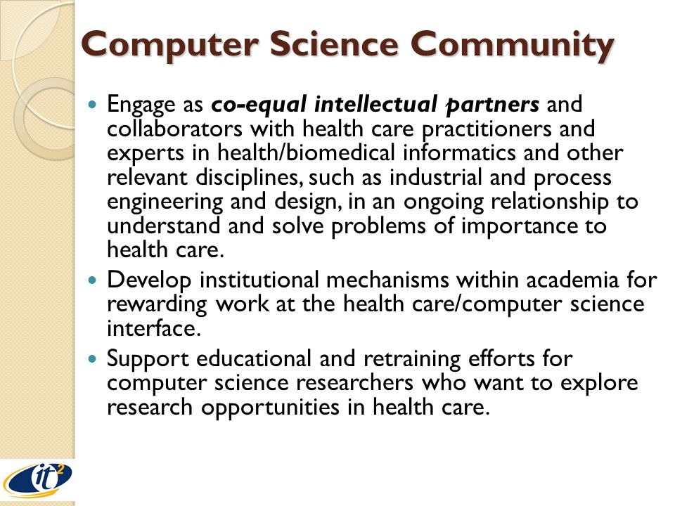 Computer Science Community Engage as co-equal intellectual partners and collaborators with health care practitioners and experts in health/biomedical informatics and other relevant disciplines, such as industrial and process engineering and design, in an ongoing relationship to understand and solve problems of importance to health care.