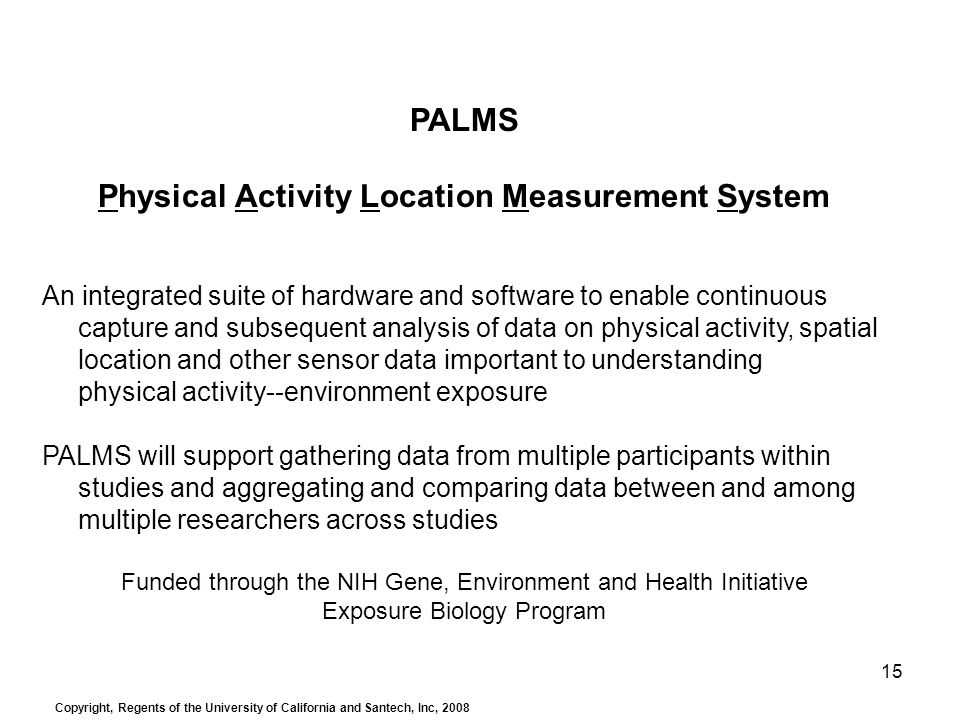 15 PALMS Physical Activity Location Measurement System An integrated suite of hardware and software to enable continuous capture and subsequent analysis of data on physical activity, spatial location and other sensor data important to understanding physical activity--environment exposure PALMS will support gathering data from multiple participants within studies and aggregating and comparing data between and among multiple researchers across studies Funded through the NIH Gene, Environment and Health Initiative Exposure Biology Program Copyright, Regents of the University of California and Santech, Inc, 2008