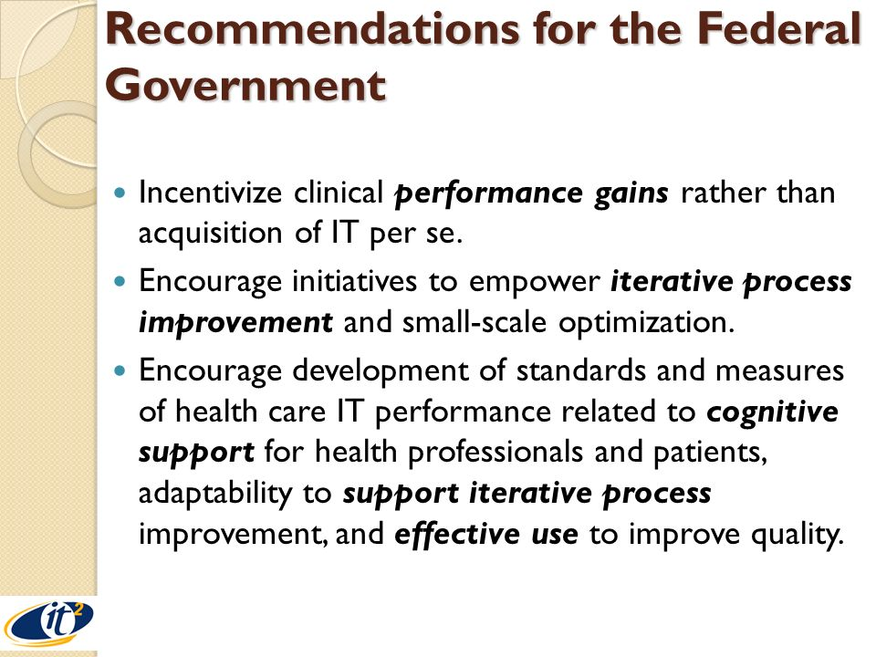 Recommendations for the Federal Government Encourage interdisciplinary research in three critical areas: (a) organizational systems-level research into the design of health care systems processes and workflow; (b) computable knowledge structures and models for medicine needed to make sense of available patient data including preferences, health behaviors, and so on; and (c) human- computer interaction in a clinical context.