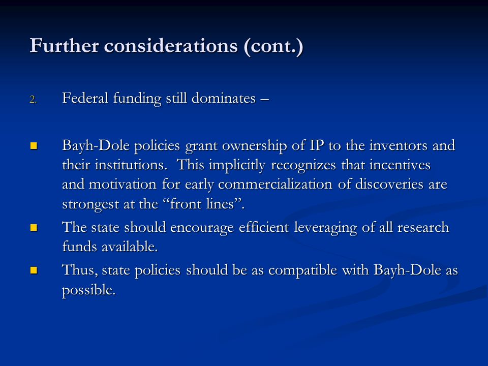 Further considerations (cont.) 2. Federal funding still dominates – Bayh-Dole policies grant ownership of IP to the inventors and their institutions.