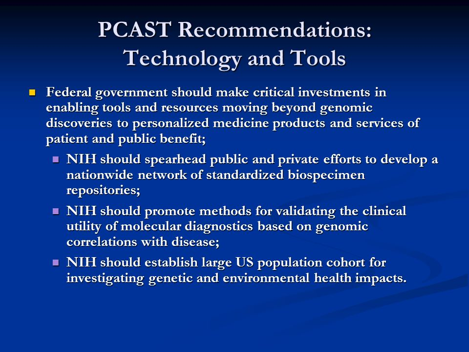 PCAST Recommendations: Technology and Tools Federal government should make critical investments in enabling tools and resources moving beyond genomic discoveries to personalized medicine products and services of patient and public benefit; Federal government should make critical investments in enabling tools and resources moving beyond genomic discoveries to personalized medicine products and services of patient and public benefit; NIH should spearhead public and private efforts to develop a nationwide network of standardized biospecimen repositories; NIH should spearhead public and private efforts to develop a nationwide network of standardized biospecimen repositories; NIH should promote methods for validating the clinical utility of molecular diagnostics based on genomic correlations with disease; NIH should promote methods for validating the clinical utility of molecular diagnostics based on genomic correlations with disease; NIH should establish large US population cohort for investigating genetic and environmental health impacts.