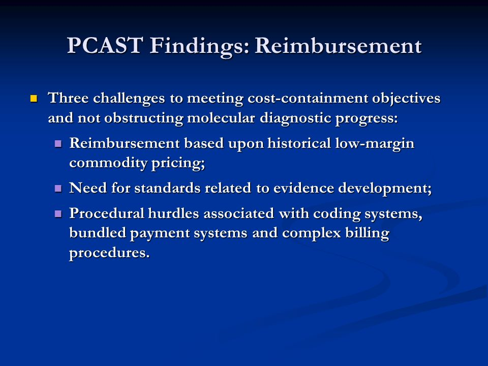 PCAST Findings: Reimbursement Three challenges to meeting cost-containment objectives and not obstructing molecular diagnostic progress: Three challenges to meeting cost-containment objectives and not obstructing molecular diagnostic progress: Reimbursement based upon historical low-margin commodity pricing; Reimbursement based upon historical low-margin commodity pricing; Need for standards related to evidence development; Need for standards related to evidence development; Procedural hurdles associated with coding systems, bundled payment systems and complex billing procedures.