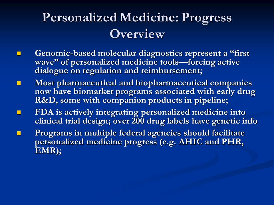 Personalized Medicine: Progress Overview Genomic-based molecular diagnostics represent a first wave of personalized medicine toolsforcing active dialogue on regulation and reimbursement; Genomic-based molecular diagnostics represent a first wave of personalized medicine toolsforcing active dialogue on regulation and reimbursement; Most pharmaceutical and biopharmaceutical companies now have biomarker programs associated with early drug R&D, some with companion products in pipeline; Most pharmaceutical and biopharmaceutical companies now have biomarker programs associated with early drug R&D, some with companion products in pipeline; FDA is actively integrating personalized medicine into clinical trial design; over 200 drug labels have genetic info FDA is actively integrating personalized medicine into clinical trial design; over 200 drug labels have genetic info Programs in multiple federal agencies should facilitate personalized medicine progress (e.g.