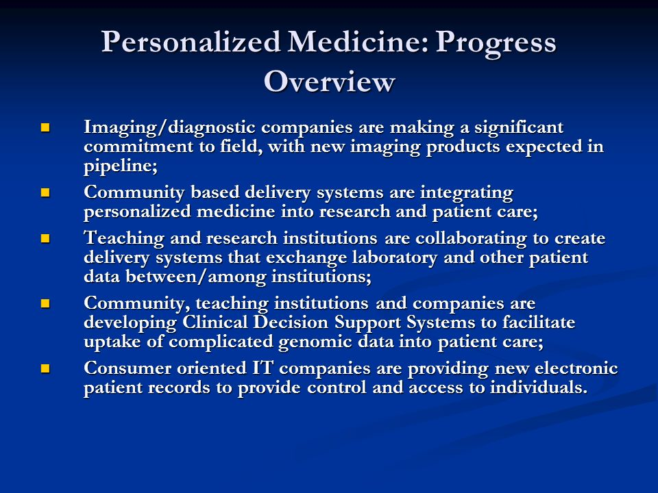 Personalized Medicine: Progress Overview Imaging/diagnostic companies are making a significant commitment to field, with new imaging products expected in pipeline; Imaging/diagnostic companies are making a significant commitment to field, with new imaging products expected in pipeline; Community based delivery systems are integrating personalized medicine into research and patient care; Community based delivery systems are integrating personalized medicine into research and patient care; Teaching and research institutions are collaborating to create delivery systems that exchange laboratory and other patient data between/among institutions; Teaching and research institutions are collaborating to create delivery systems that exchange laboratory and other patient data between/among institutions; Community, teaching institutions and companies are developing Clinical Decision Support Systems to facilitate uptake of complicated genomic data into patient care; Community, teaching institutions and companies are developing Clinical Decision Support Systems to facilitate uptake of complicated genomic data into patient care; Consumer oriented IT companies are providing new electronic patient records to provide control and access to individuals.