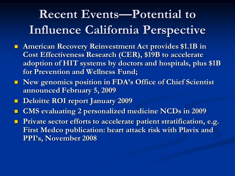 Recent EventsPotential to Influence California Perspective American Recovery Reinvestment Act provides $1.1B in Cost Effectiveness Research (CER), $19B to accelerate adoption of HIT systems by doctors and hospitals, plus $1B for Prevention and Wellness Fund; American Recovery Reinvestment Act provides $1.1B in Cost Effectiveness Research (CER), $19B to accelerate adoption of HIT systems by doctors and hospitals, plus $1B for Prevention and Wellness Fund; New genomics position in FDAs Office of Chief Scientist announced February 5, 2009 New genomics position in FDAs Office of Chief Scientist announced February 5, 2009 Deloitte ROI report January 2009 Deloitte ROI report January 2009 CMS evaluating 2 personalized medicine NCDs in 2009 CMS evaluating 2 personalized medicine NCDs in 2009 Private sector efforts to accelerate patient stratification, e.g.