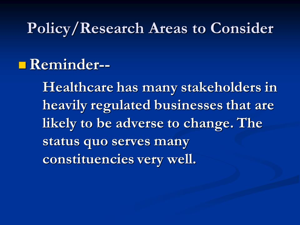 Policy/Research Areas to Consider Reminder-- Reminder-- Healthcare has many stakeholders in heavily regulated businesses that are likely to be adverse to change.