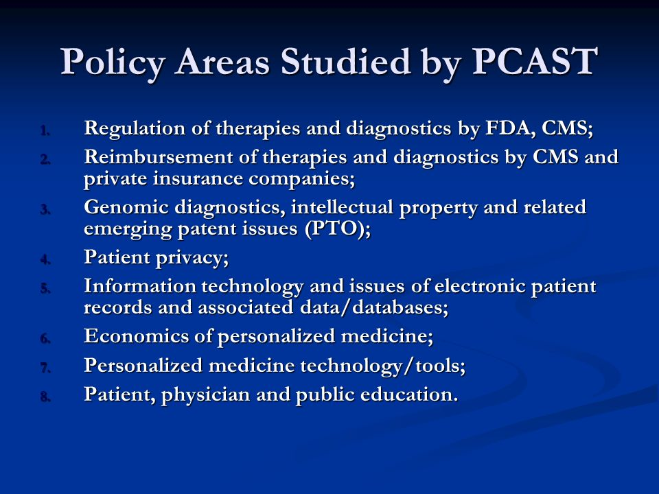 Policy Areas Studied by PCAST 1.Regulation of therapies and diagnostics by FDA, CMS; 2.