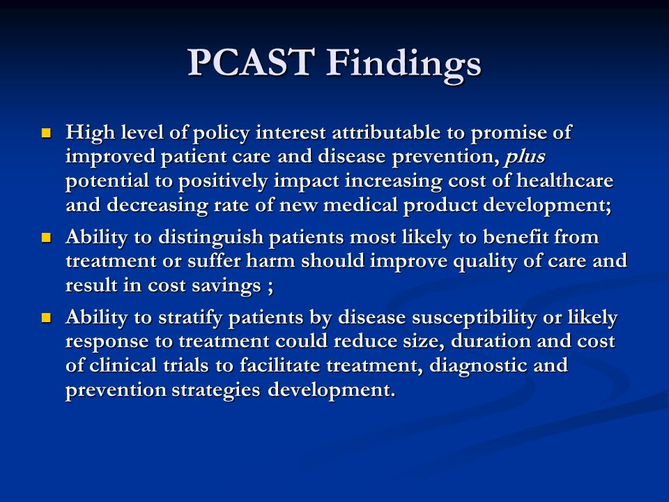 PCAST Findings High level of policy interest attributable to promise of improved patient care and disease prevention, plus potential to positively impact increasing cost of healthcare and decreasing rate of new medical product development; High level of policy interest attributable to promise of improved patient care and disease prevention, plus potential to positively impact increasing cost of healthcare and decreasing rate of new medical product development; Ability to distinguish patients most likely to benefit from treatment or suffer harm should improve quality of care and result in cost savings ; Ability to distinguish patients most likely to benefit from treatment or suffer harm should improve quality of care and result in cost savings ; Ability to stratify patients by disease susceptibility or likely response to treatment could reduce size, duration and cost of clinical trials to facilitate treatment, diagnostic and prevention strategies development.