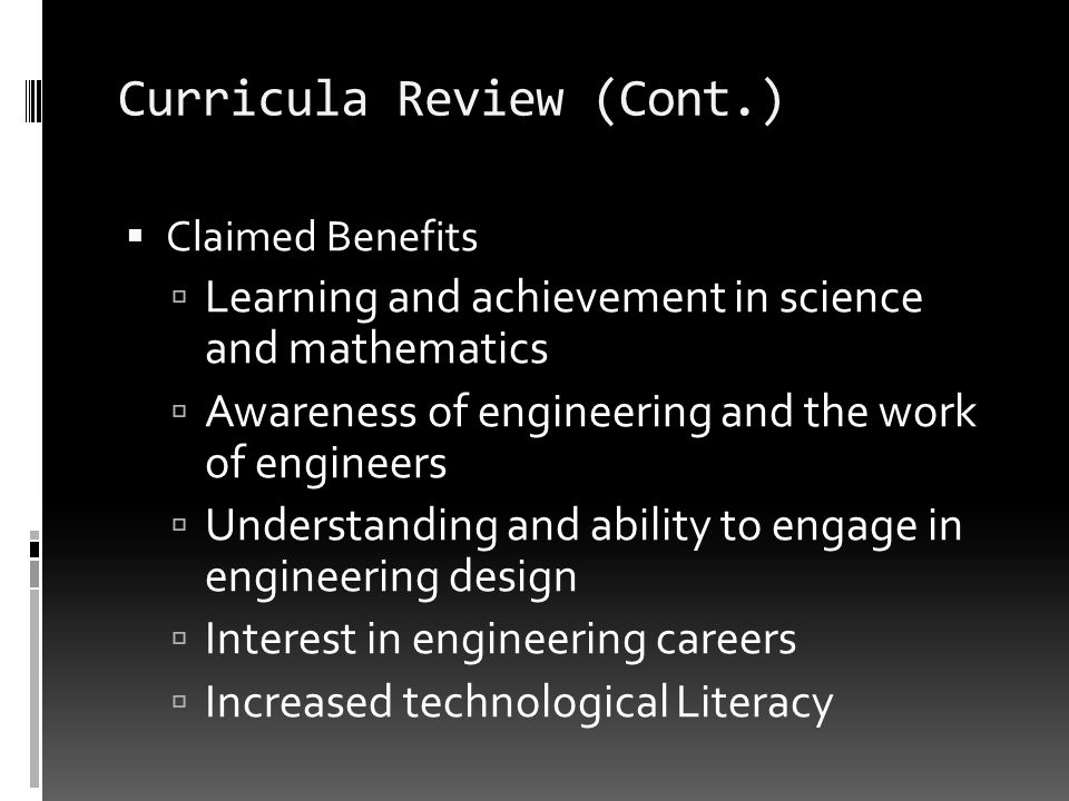 Curricula Review (Cont.) Claimed Benefits Learning and achievement in science and mathematics Awareness of engineering and the work of engineers Under