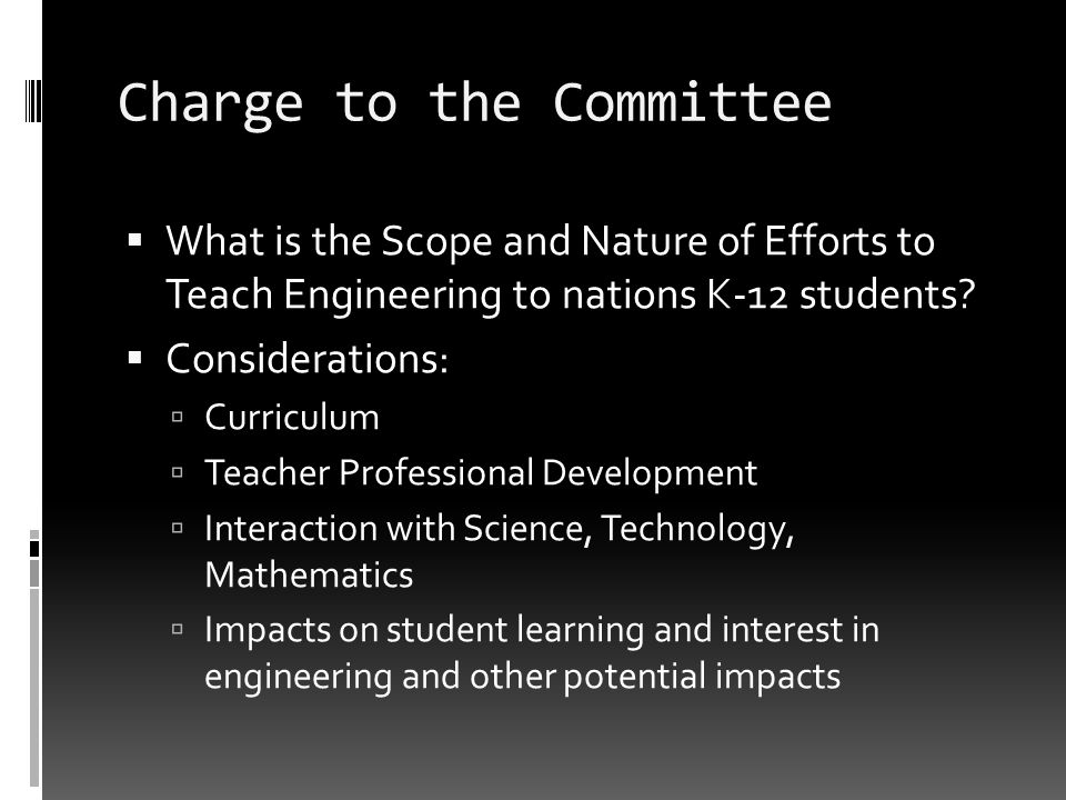 Charge to the Committee What is the Scope and Nature of Efforts to Teach Engineering to nations K-12 students? Considerations: Curriculum Teacher Prof
