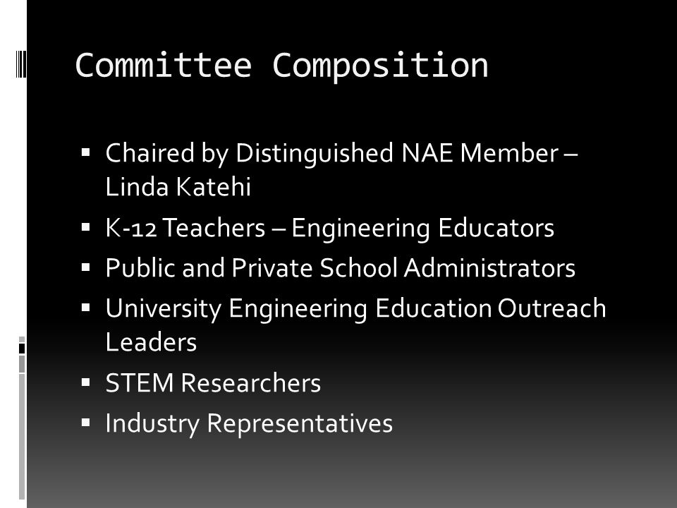 Committee Composition Chaired by Distinguished NAE Member – Linda Katehi K-12 Teachers – Engineering Educators Public and Private School Administrators University Engineering Education Outreach Leaders STEM Researchers Industry Representatives