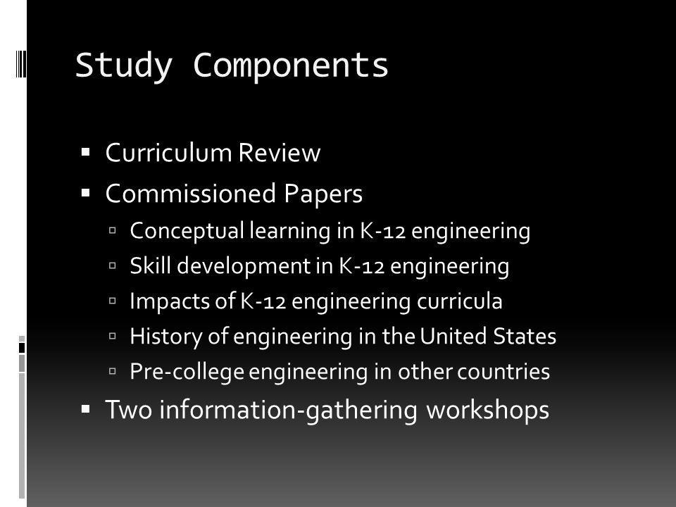 Study Components Curriculum Review Commissioned Papers Conceptual learning in K-12 engineering Skill development in K-12 engineering Impacts of K-12 e
